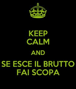 Poster: KEEP CALM AND SE ESCE IL BRUTTO FAI SCOPA