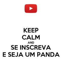 Poster: KEEP CALM AND SE INSCREVA E SEJA UM PANDA