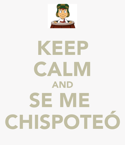 Poster: KEEP CALM AND SE ME  CHISPOTEÓ