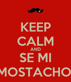 Poster: KEEP CALM AND SE MI MOSTACHO!