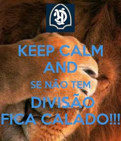 Poster: KEEP CALM AND SE NÃO TEM  DIVISÃO FICA CALADO!!!