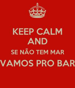 Poster: KEEP CALM AND SE NÃO TEM MAR VAMOS PRO BAR