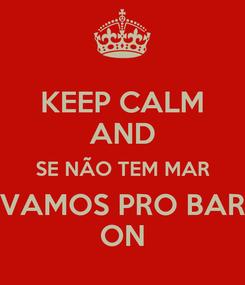 Poster: KEEP CALM AND SE NÃO TEM MAR VAMOS PRO BAR ON