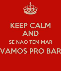 Poster: KEEP CALM AND SE NAO TEM MAR VAMOS PRO BAR