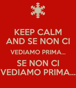 Poster: KEEP CALM AND SE NON CI VEDIAMO PRIMA... SE NON CI VEDIAMO PRIMA...