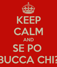 Poster: KEEP CALM AND SE PO  BUCCA CHI?