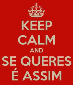 Poster: KEEP CALM AND SE QUERES É ASSIM