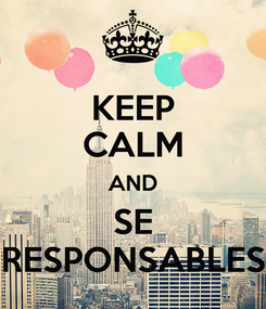 Poster: KEEP CALM AND SE RESPONSABLES