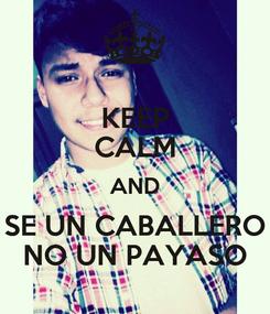 Poster: KEEP CALM AND SE UN CABALLERO NO UN PAYASO