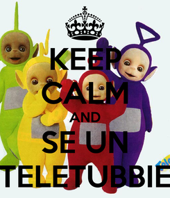 Poster: KEEP CALM AND SE UN TELETUBBIE