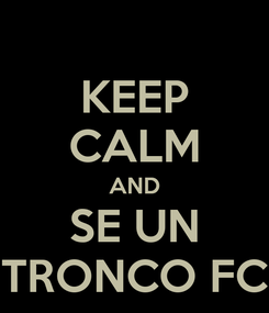 Poster: KEEP CALM AND SE UN TRONCO FC