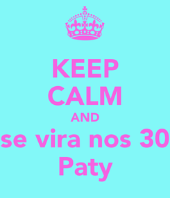 Poster: KEEP CALM AND se vira nos 30 Paty