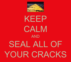 Poster: KEEP CALM AND SEAL ALL OF YOUR CRACKS