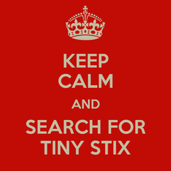 Poster: KEEP CALM AND SEARCH FOR TINY STIX