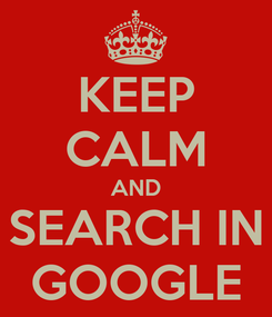 Poster: KEEP CALM AND SEARCH IN GOOGLE