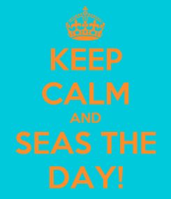 Poster: KEEP CALM AND SEAS THE DAY!