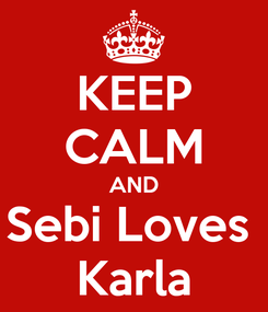 Poster: KEEP CALM AND Sebi Loves  Karla