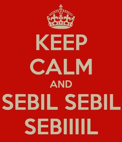 Poster: KEEP CALM AND SEBIL SEBIL SEBIIIIL
