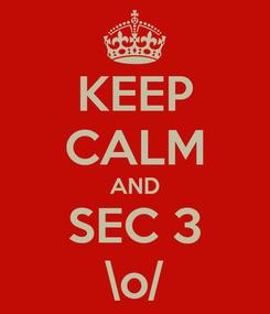 Poster: KEEP CALM AND SEC 3 \o/