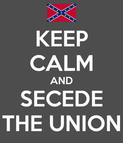 Poster: KEEP CALM AND SECEDE THE UNION