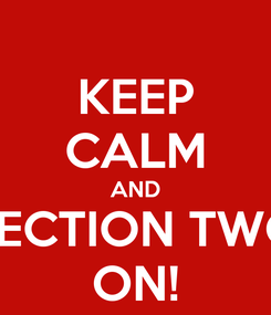 Poster: KEEP CALM AND SECTION TWO ON!