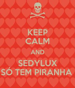 Poster: KEEP CALM AND SEDYLUX SÓ TEM PIRANHA