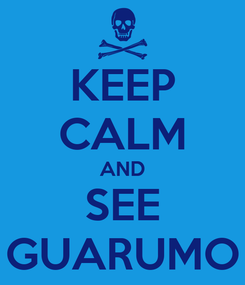 Poster: KEEP CALM AND SEE GUARUMO