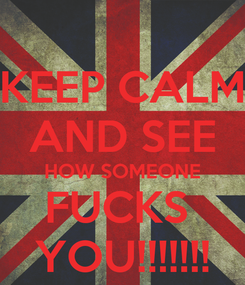 Poster: KEEP CALM AND SEE HOW SOMEONE FUCKS  YOU!!!!!!!