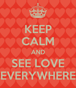 Poster: KEEP CALM AND SEE LOVE EVERYWHERE