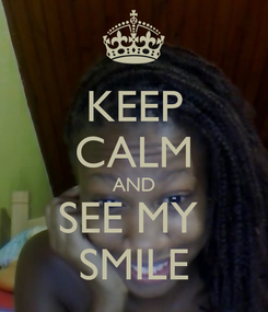 Poster: KEEP CALM AND SEE MY  SMILE