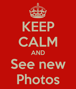 Poster: KEEP CALM AND See new Photos