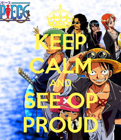 Poster: KEEP CALM AND SEE OP PROUD