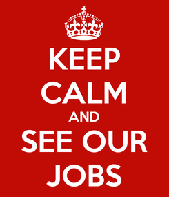 Poster: KEEP CALM AND SEE OUR JOBS