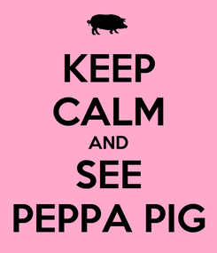 Poster: KEEP CALM AND SEE PEPPA PIG