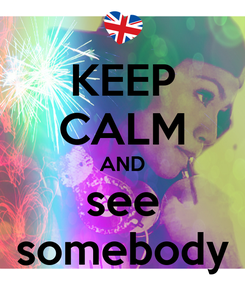 Poster: KEEP CALM AND see somebody