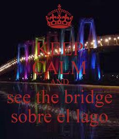 Poster: KEEP CALM AND see the bridge sobre el lago