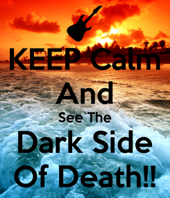 Poster: KEEP Calm And See The Dark Side Of Death!!