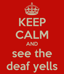 Poster: KEEP CALM AND see the deaf yells