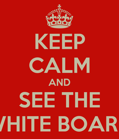 Poster: KEEP CALM AND SEE THE WHITE BOARD