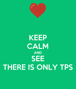 Poster: KEEP CALM AND SEE THERE IS ONLY TPS