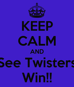 Poster: KEEP CALM AND See Twisters Win!!