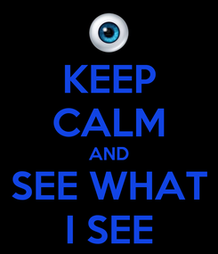 Poster: KEEP CALM AND SEE WHAT I SEE