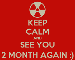Poster: KEEP CALM AND SEE YOU 2 MONTH AGAIN :)
