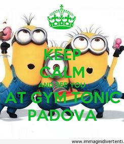 Poster: KEEP CALM AND SEE YOU AT GYM TONIC PADOVA