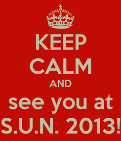 Poster: KEEP CALM AND see you at S.U.N. 2013!