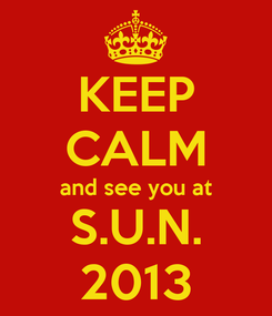 Poster: KEEP CALM and see you at S.U.N. 2013