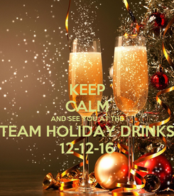 Poster: KEEP CALM AND SEE YOU AT THE TEAM HOLIDAY DRINKS 12-12-16