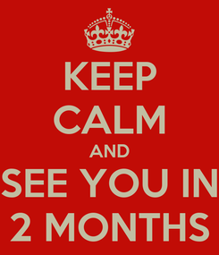 Poster: KEEP CALM AND SEE YOU IN 2 MONTHS