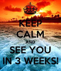 Poster: KEEP CALM AND SEE YOU IN 3 WEEKS!