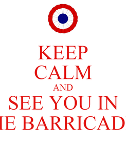 Poster: KEEP CALM AND SEE YOU IN THE BARRICADES